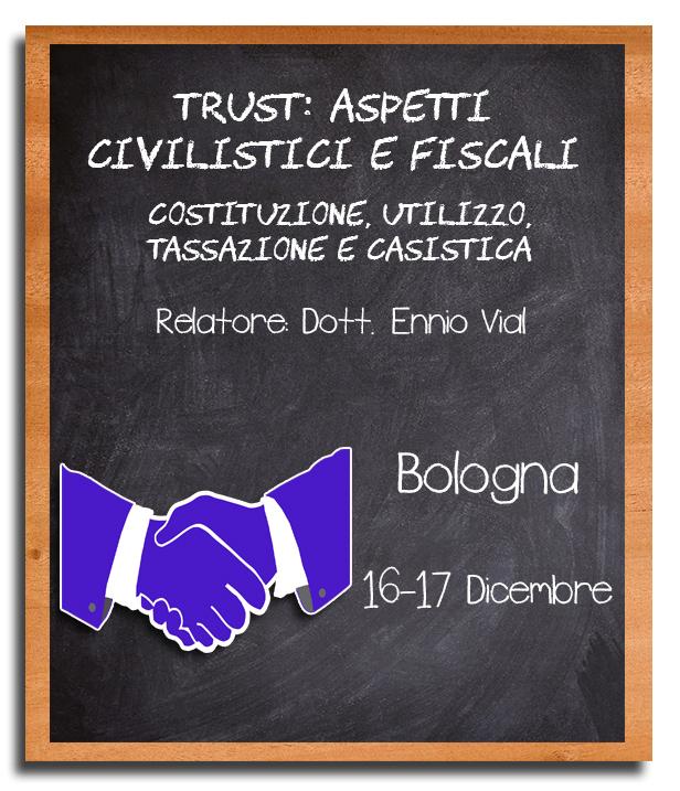 Trust: Aspetti Civilistici e Fiscali - 16 e 17 Dicembre, Bologna - Dott. Ennio Vial - due giorni di inteso lavoro pratico per divenire esperti del settore