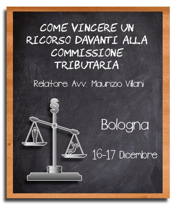 Come Vincere un Ricorso davanti alla Commissione Tributaria - 16 e 17 Dicembre, Bologna - Avv. Maurizio Villani